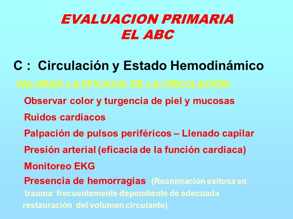 C : Circulación y Estado Hemodinámico VALORAR LA EFICACIA DE LA CIRCULACIÓN: Observar color y turgencia de piel y mucosas Ruidos cardiacos Palpación de pulsos periféricos – Llenado capilar Presión arterial (eficacia de la función cardiaca) Monitoreo EKG Presencia de hemorragias (Reanimación exitosa en trauma frecuentemente dependiente de adecuada restauración del volumen circulante) EVALUACION PRIMARIA EL ABC