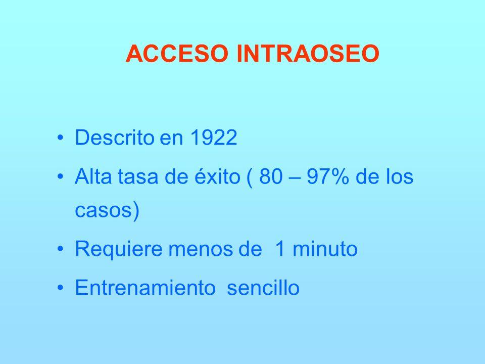 ACCESO INTRAOSEO Descrito en 1922 Alta tasa de éxito ( 80 – 97% de los casos) Requiere menos de 1 minuto Entrenamiento sencillo