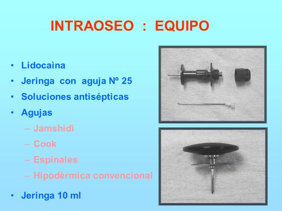 INTRAOSEO : EQUIPO Lidocaìna Jeringa con aguja Nº 25 Soluciones antisépticas Agujas –Jamshidi –Cook –Espinales –Hipodèrmica convencional Jeringa 10 ml