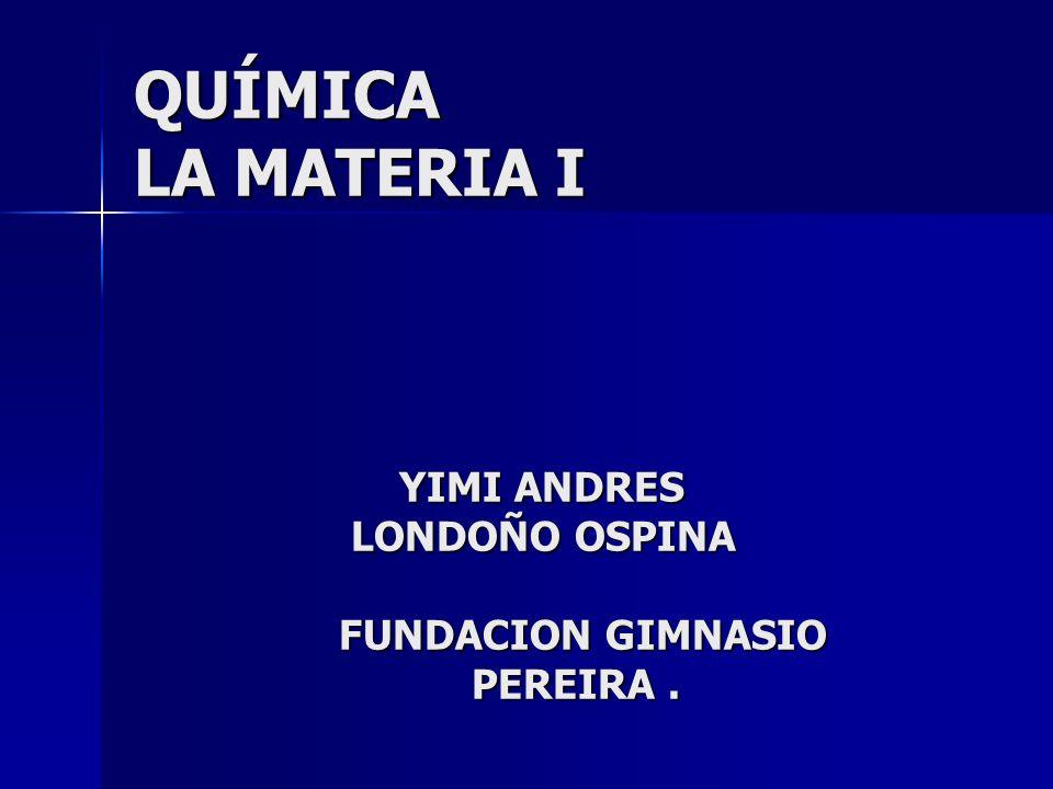 QUÍMICA LA MATERIA I YIMI ANDRES LONDOÑO OSPINA FUNDACION GIMNASIO PEREIRA. QUÍMICA LA MATERIA I YIMI ANDRES LONDOÑO OSPINA FUNDACION GIMNASIO PEREIRA