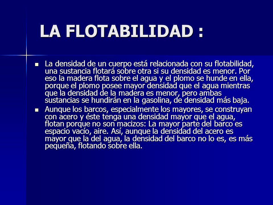 LA FLOTABILIDAD : LA FLOTABILIDAD : La densidad de un cuerpo está relacionada con su flotabilidad, una sustancia flotará sobre otra si su densidad es