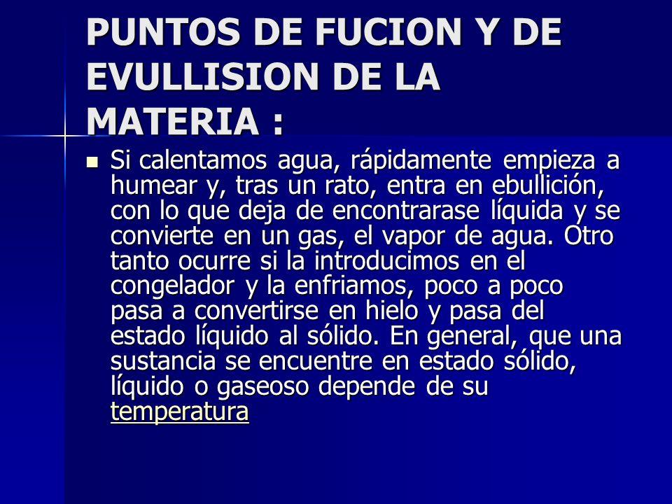 PUNTOS DE FUCION Y DE EVULLISION DE LA MATERIA : Si calentamos agua, rápidamente empieza a humear y, tras un rato, entra en ebullición, con lo que dej