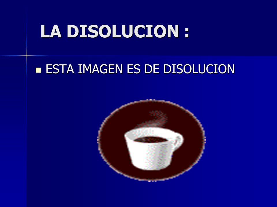 LA DISOLUCION : LA DISOLUCION : ESTA IMAGEN ES DE DISOLUCION ESTA IMAGEN ES DE DISOLUCION