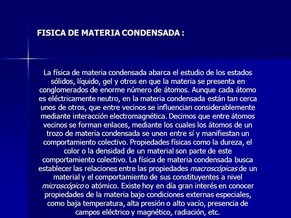 FISICA DE MATERIA CONDENSADA : La física de materia condensada abarca el estudio de los estados sólidos, líquido, gel y otros en que la materia se pre