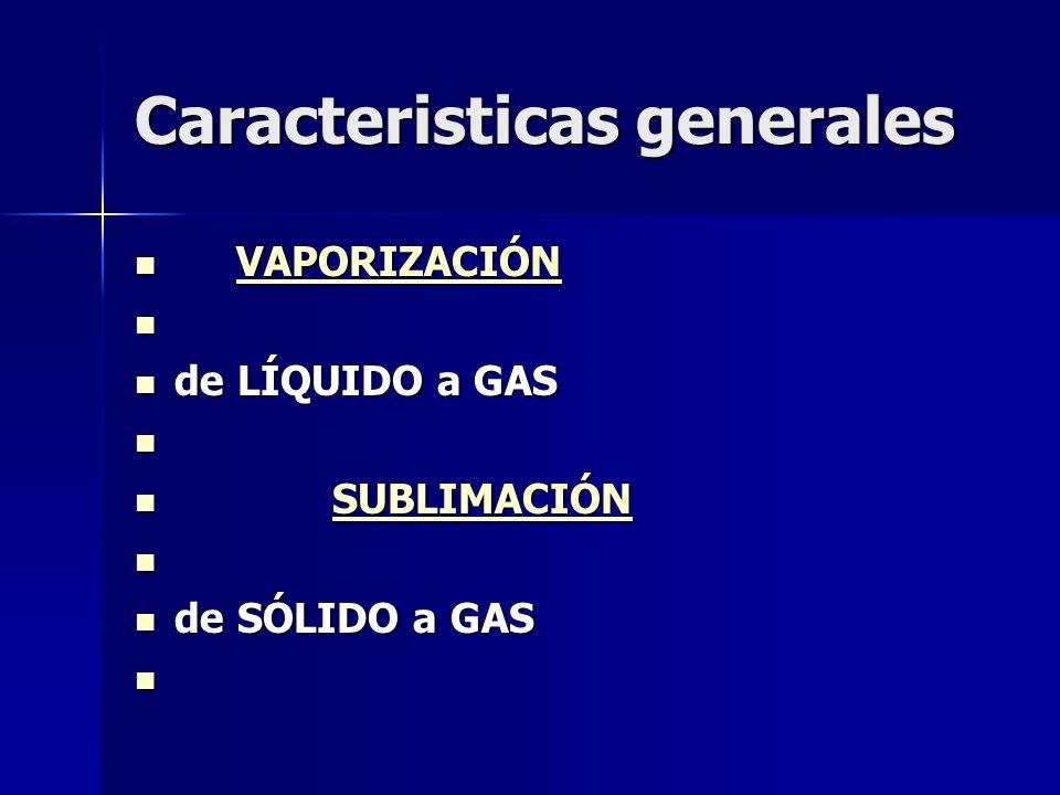 Caracteristicas generales VAPORIZACIÓN VAPORIZACIÓNVAPORIZACIÓN de LÍQUIDO a GAS de LÍQUIDO a GAS SUBLIMACIÓN SUBLIMACIÓNSUBLIMACIÓN de SÓLIDO a GAS d