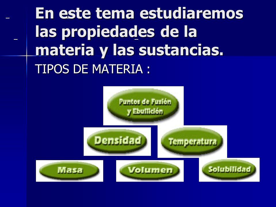 . En este tema estudiaremos las propiedades de la materia y las sustancias. TIPOS DE MATERIA :