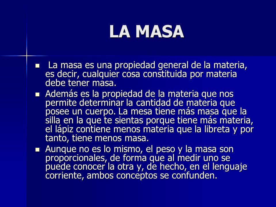 LA MASA LA MASA La masa es una propiedad general de la materia, es decir, cualquier cosa constituida por materia debe tener masa. La masa es una propi
