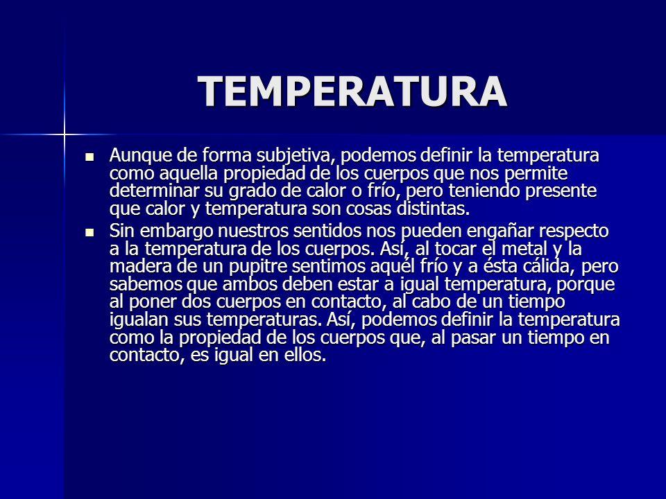 TEMPERATURA TEMPERATURA Aunque de forma subjetiva, podemos definir la temperatura como aquella propiedad de los cuerpos que nos permite determinar su