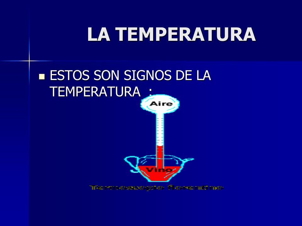 LA TEMPERATURA LA TEMPERATURA ESTOS SON SIGNOS DE LA TEMPERATURA : ESTOS SON SIGNOS DE LA TEMPERATURA :
