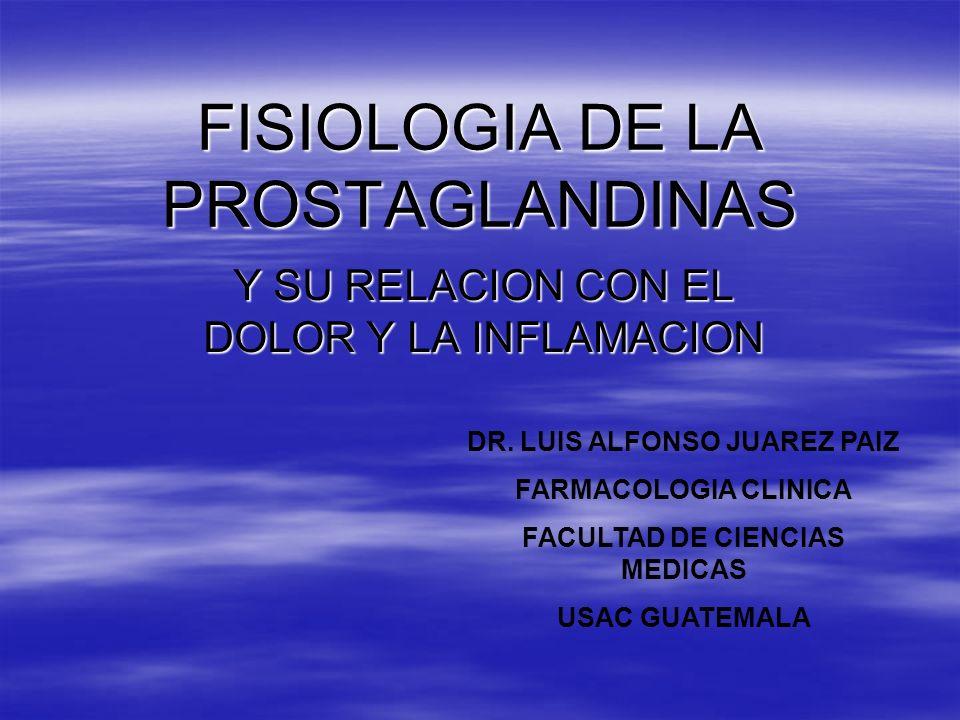 FISIOLOGIA DE LA PROSTAGLANDINAS Y SU RELACION CON EL DOLOR Y LA INFLAMACION DR. LUIS ALFONSO JUAREZ PAIZ FARMACOLOGIA CLINICA FACULTAD DE CIENCIAS ME