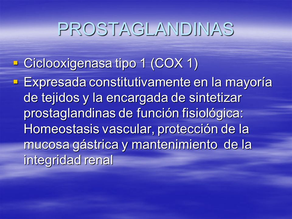 PROSTAGLANDINAS Ciclooxigenasa tipo 1 (COX 1) Ciclooxigenasa tipo 1 (COX 1) Expresada constitutivamente en la mayoría de tejidos y la encargada de sin