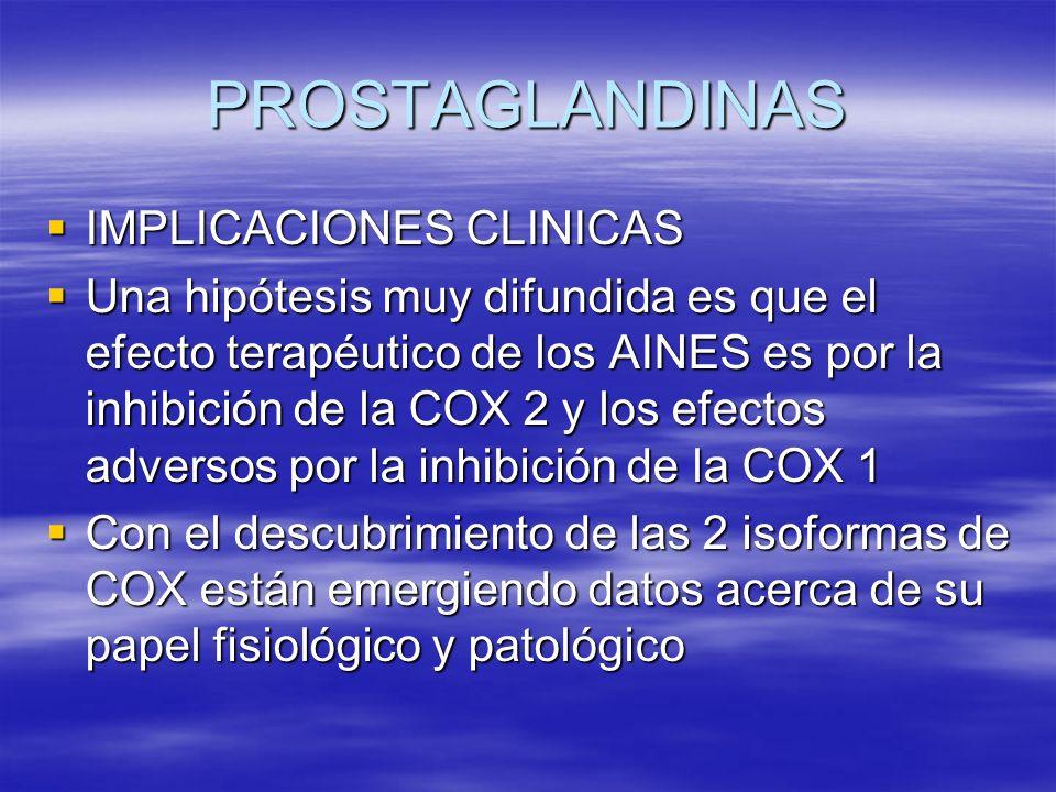 PROSTAGLANDINAS IMPLICACIONES CLINICAS IMPLICACIONES CLINICAS Una hipótesis muy difundida es que el efecto terapéutico de los AINES es por la inhibici