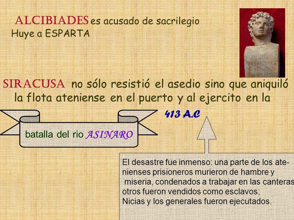 ALCIBIADES es acusado de sacrilegio Huye a ESPARTA Siracusa no sólo resistió el asedio sino que aniquiló la flota ateniense en el puerto y al ejercito