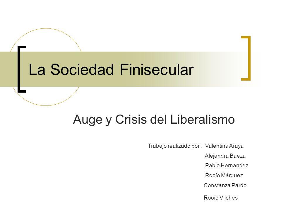 La Sociedad Finisecular Auge y Crisis del Liberalismo Trabajo realizado por : Valentina Araya Alejandra Baeza Pablo Hernandez Rocío Márquez Constanza