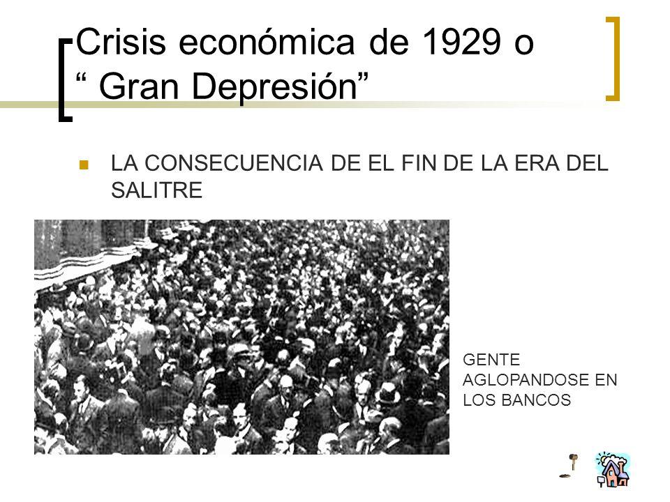 Crisis económica de 1929 o Gran Depresión LA CONSECUENCIA DE EL FIN DE LA ERA DEL SALITRE GENTE AGLOPANDOSE EN LOS BANCOS