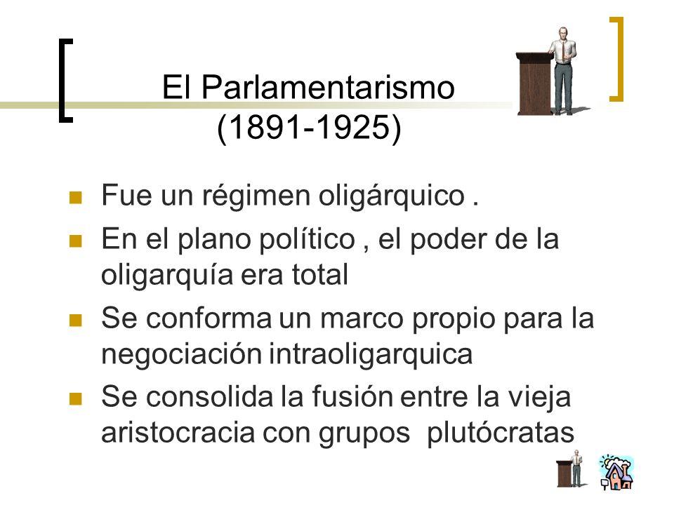 El Parlamentarismo (1891-1925) Fue un régimen oligárquico. En el plano político, el poder de la oligarquía era total Se conforma un marco propio para