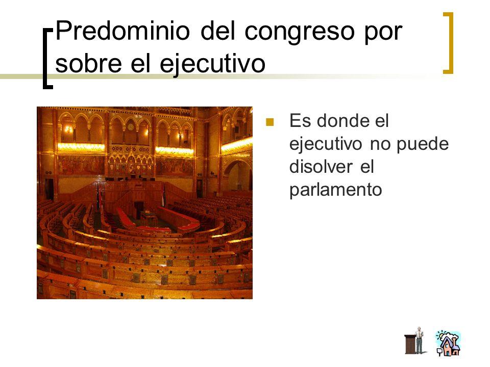 Predominio del congreso por sobre el ejecutivo Es donde el ejecutivo no puede disolver el parlamento