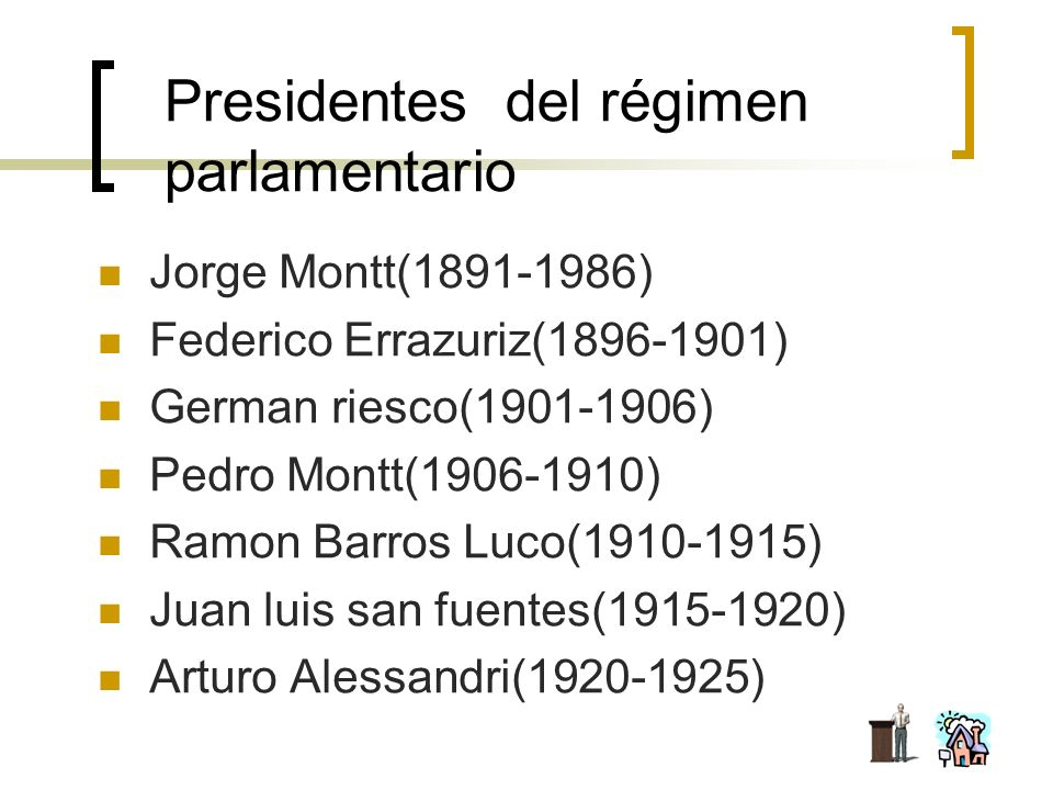 Presidentes del régimen parlamentario Jorge Montt(1891-1986) Federico Errazuriz(1896-1901) German riesco(1901-1906) Pedro Montt(1906-1910) Ramon Barro