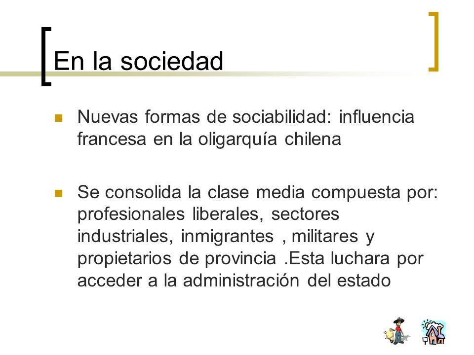 En la sociedad Nuevas formas de sociabilidad: influencia francesa en la oligarquía chilena Se consolida la clase media compuesta por: profesionales li