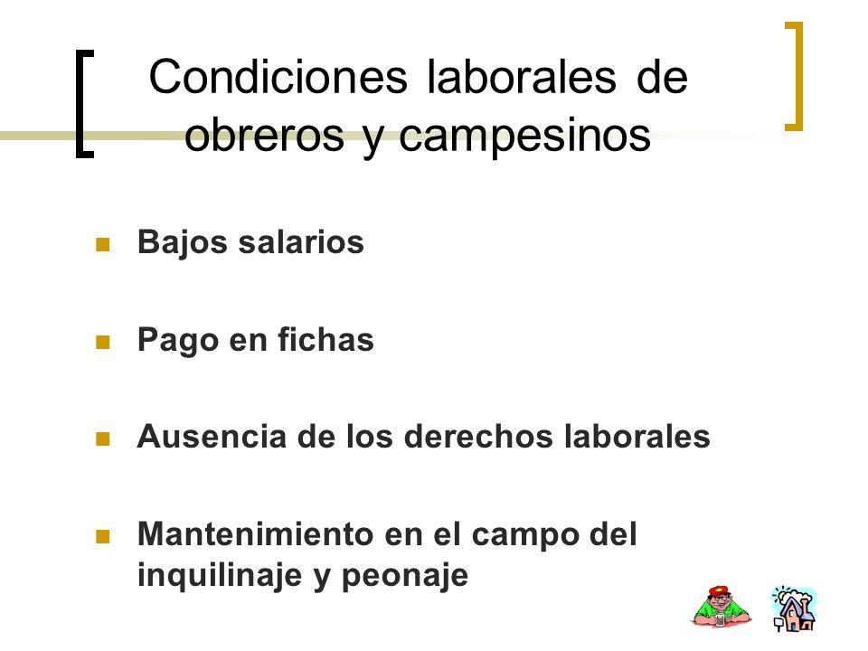 Condiciones laborales de obreros y campesinos Bajos salarios Pago en fichas Ausencia de los derechos laborales Mantenimiento en el campo del inquilina