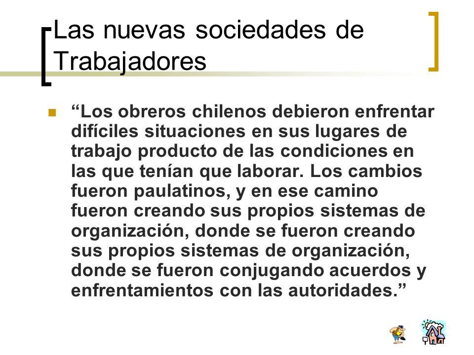 Las nuevas sociedades de Trabajadores Los obreros chilenos debieron enfrentar difíciles situaciones en sus lugares de trabajo producto de las condicio