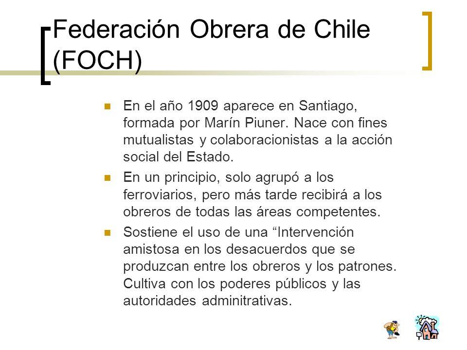 Federación Obrera de Chile (FOCH) En el año 1909 aparece en Santiago, formada por Marín Piuner. Nace con fines mutualistas y colaboracionistas a la ac