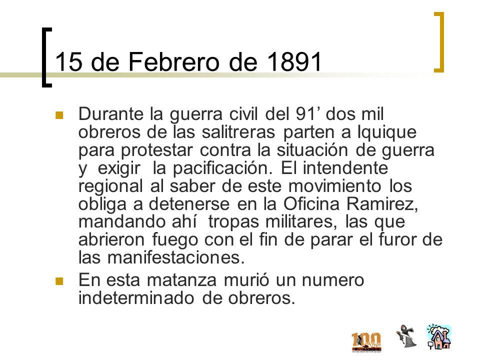 15 de Febrero de 1891 Durante la guerra civil del 91 dos mil obreros de las salitreras parten a Iquique para protestar contra la situación de guerra y