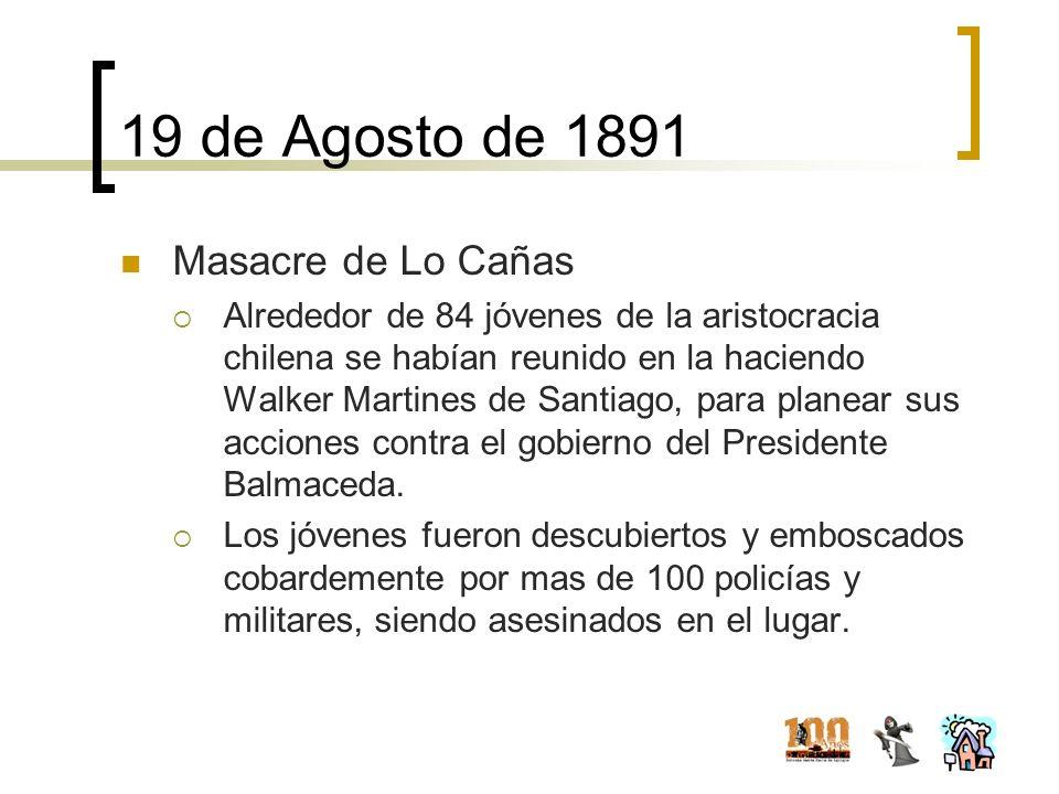 19 de Agosto de 1891 Masacre de Lo Cañas Alrededor de 84 jóvenes de la aristocracia chilena se habían reunido en la haciendo Walker Martines de Santia