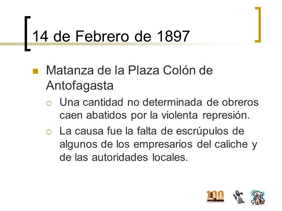 14 de Febrero de 1897 Matanza de la Plaza Colón de Antofagasta Una cantidad no determinada de obreros caen abatidos por la violenta represión. La caus