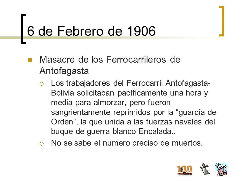 6 de Febrero de 1906 Masacre de los Ferrocarrileros de Antofagasta Los trabajadores del Ferrocarril Antofagasta- Bolivia solicitaban pacíficamente una
