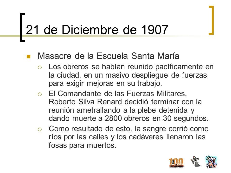 21 de Diciembre de 1907 Masacre de la Escuela Santa María Los obreros se habían reunido pacíficamente en la ciudad, en un masivo despliegue de fuerzas