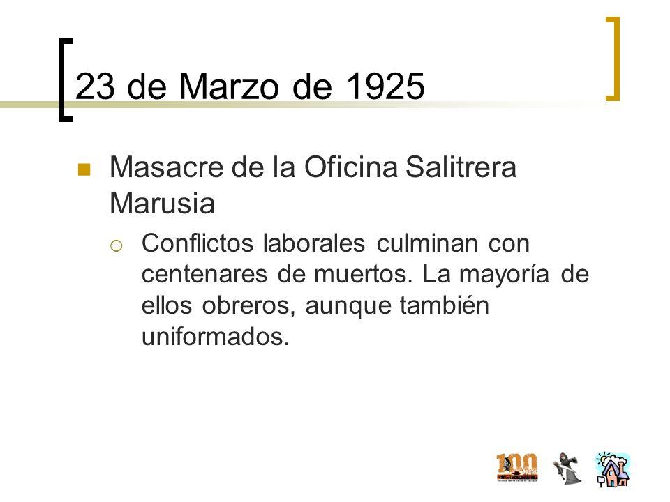 23 de Marzo de 1925 Masacre de la Oficina Salitrera Marusia Conflictos laborales culminan con centenares de muertos. La mayoría de ellos obreros, aunq