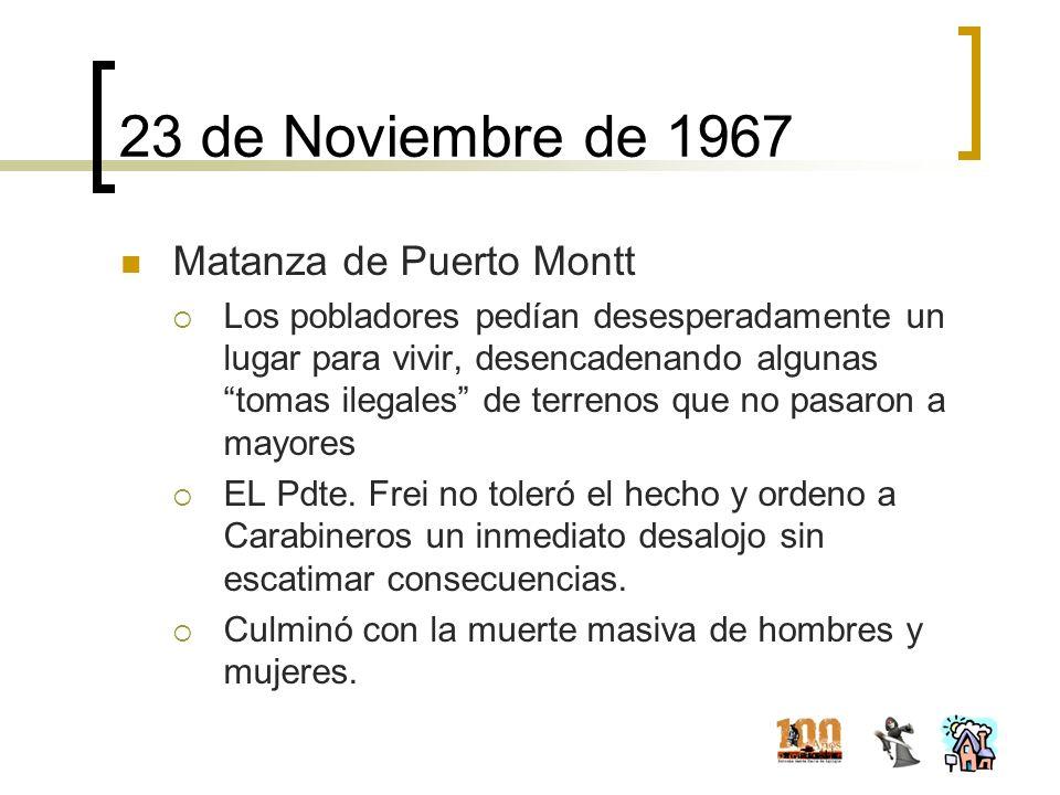 23 de Noviembre de 1967 Matanza de Puerto Montt Los pobladores pedían desesperadamente un lugar para vivir, desencadenando algunas tomas ilegales de t
