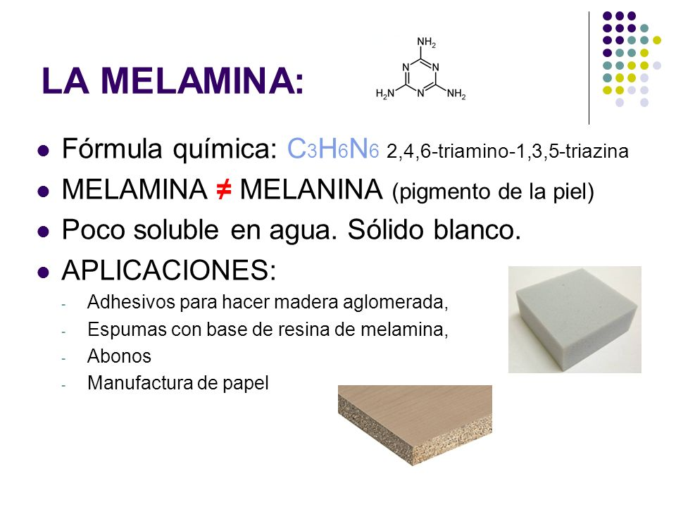 LA MELAMINA: Fórmula química: C 3 H 6 N 6 2,4,6-triamino-1,3,5-triazina MELAMINA MELANINA (pigmento de la piel) Poco soluble en agua. Sólido blanco. A