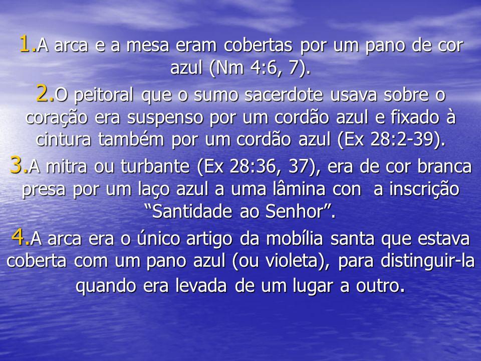 1. A arca e a mesa eram cobertas por um pano de cor azul (Nm 4:6, 7). 2. O peitoral que o sumo sacerdote usava sobre o coração era suspenso por um cor