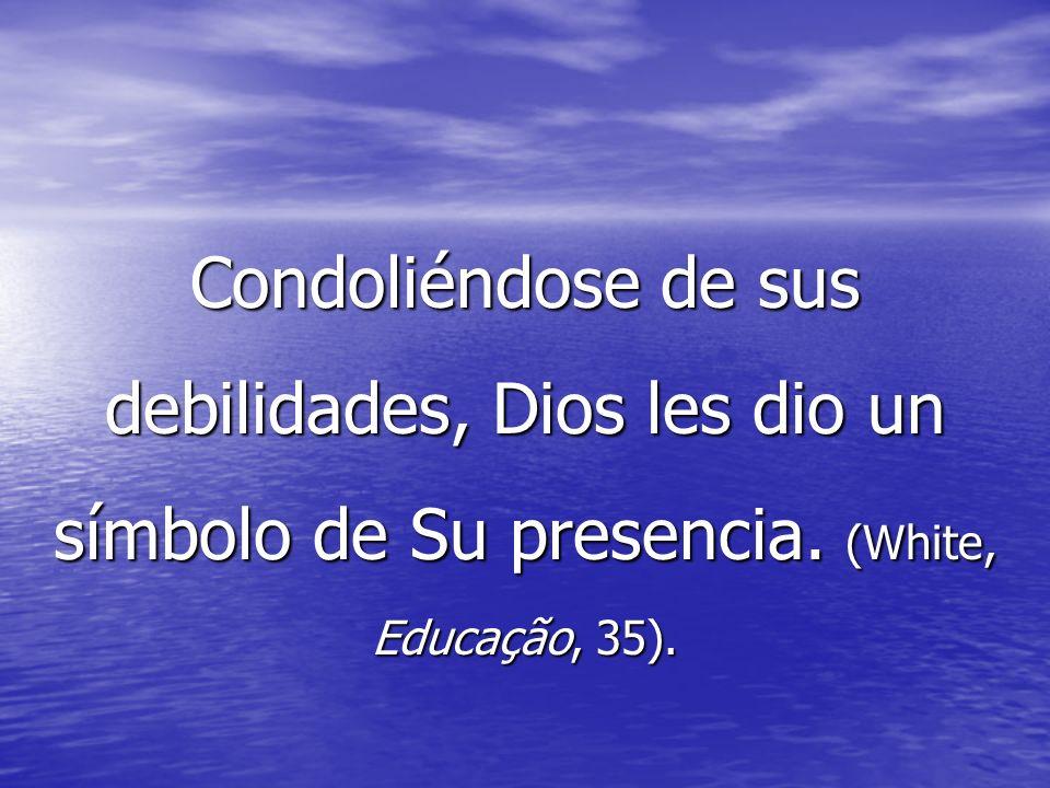 Condoliéndose de sus debilidades, Dios les dio un símbolo de Su presencia. (White, Educação, 35).