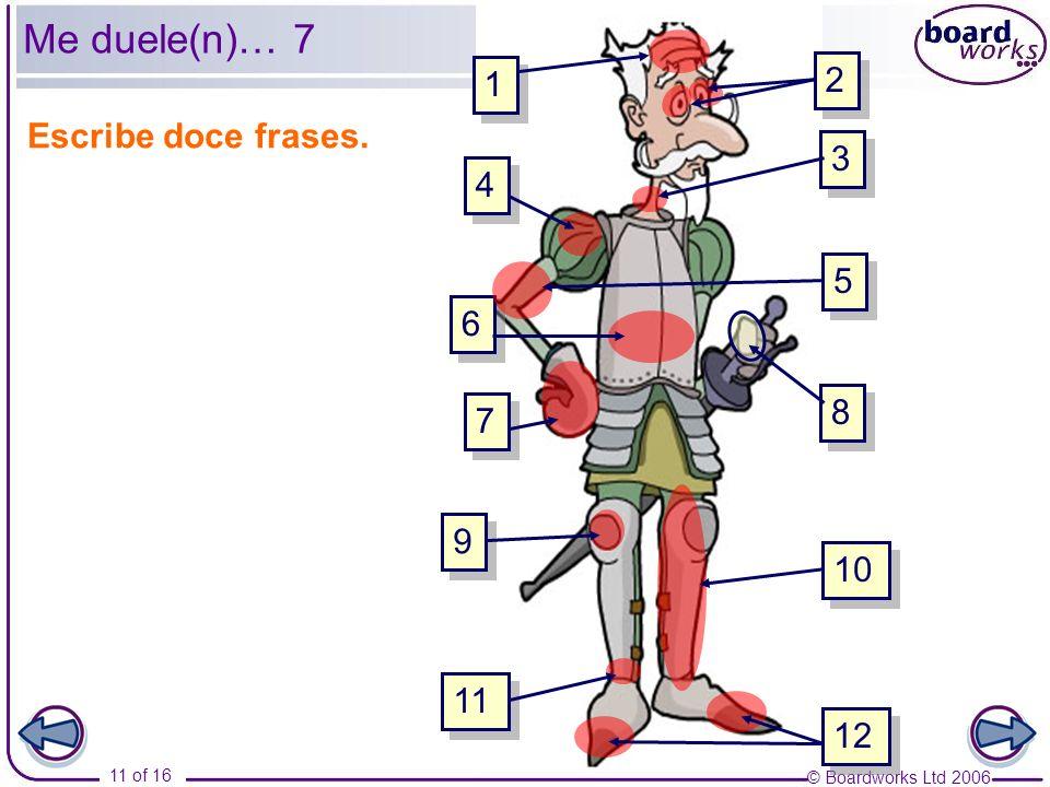 © Boardworks Ltd 2006 11 of 16 4 4 2 2 1 1 3 3 6 6 7 7 9 9 10 5 5 8 8 11 12 Escribe doce frases. Me duele(n)… 7