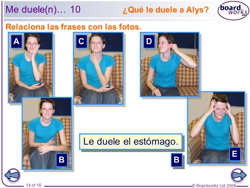 © Boardworks Ltd 2006 14 of 16 Relaciona las frases con las fotos. Me duele(n)… 10 A A B B C C E E ¿Qué le duele a Alys? D D Le duele la cabeza. E E C