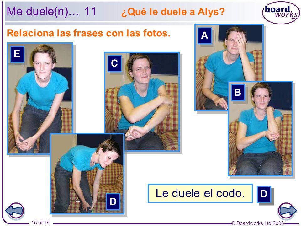 © Boardworks Ltd 2006 15 of 16 Relaciona las frases con las fotos. Me duele(n)… 11 A A ¿Qué le duele a Alys? C C E E D D B B E E C C A A B B D D Le du