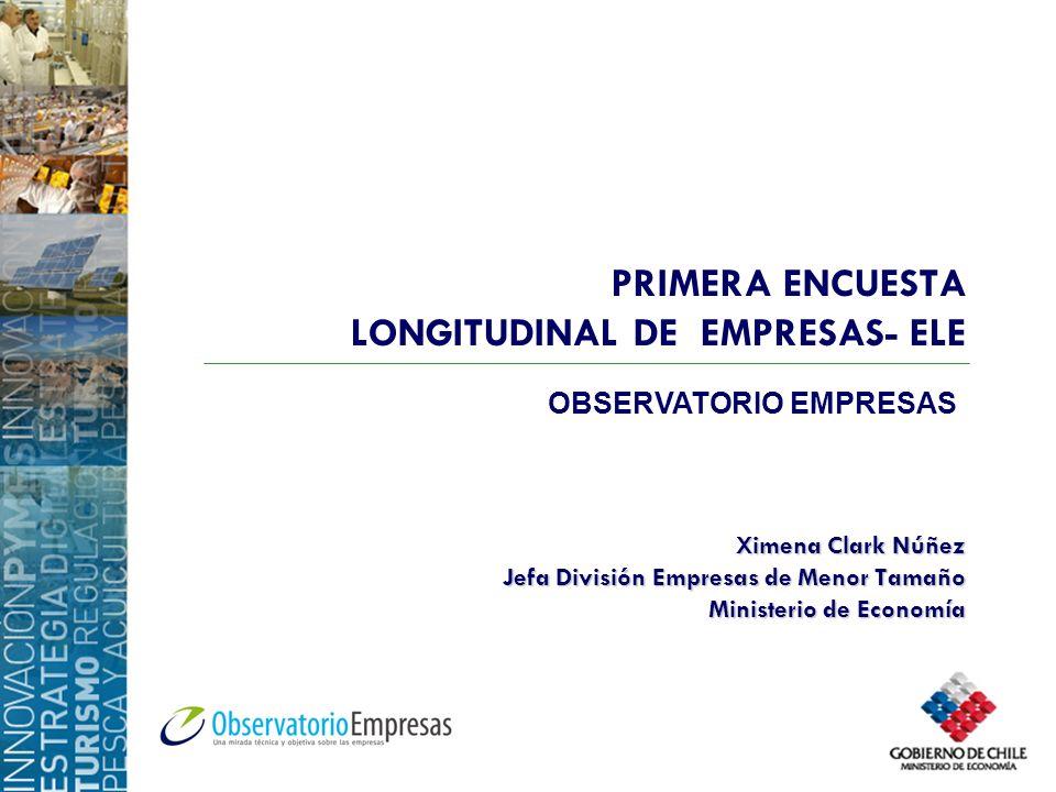 PRIMERA ENCUESTA LONGITUDINAL DE EMPRESAS- ELE Ximena Clark Núñez Jefa División Empresas de Menor Tamaño Ministerio de Economía OBSERVATORIO EMPRESAS