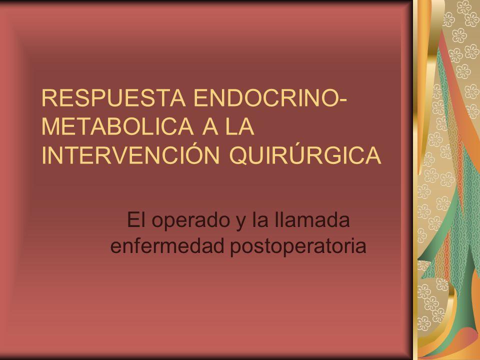 RESPUESTA ENDOCRINO- METABOLICA A LA INTERVENCIÓN QUIRÚRGICA El operado y la llamada enfermedad postoperatoria