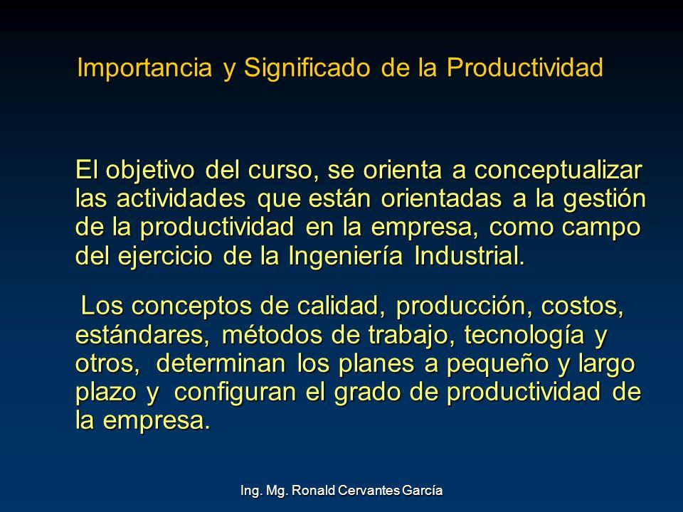 Ing. Mg. Ronald Cervantes García Importancia y Significado de la Productividad El objetivo del curso, se orienta a conceptualizar las actividades que