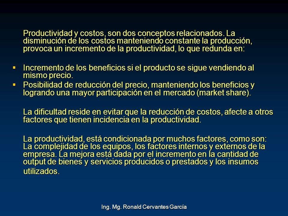 Ing. Mg. Ronald Cervantes García Productividad y costos, son dos conceptos relacionados. La disminución de los costos manteniendo constante la producc