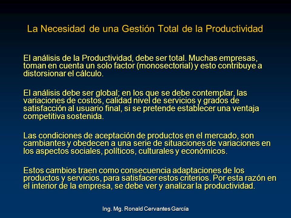 Ing. Mg. Ronald Cervantes García La Necesidad de una Gestión Total de la Productividad El análisis de la Productividad, debe ser total. Muchas empresa