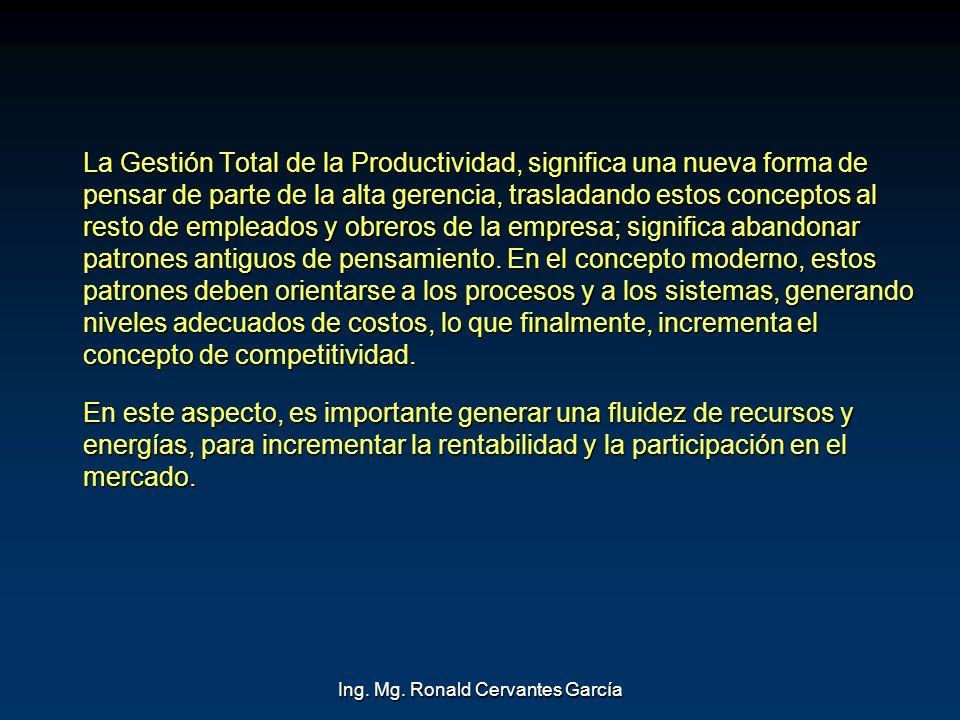 Ing. Mg. Ronald Cervantes García La Gestión Total de la Productividad, significa una nueva forma de pensar de parte de la alta gerencia, trasladando e