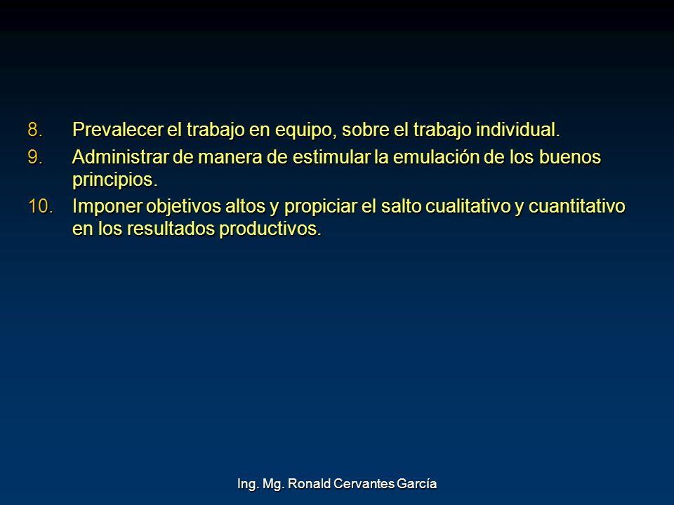 Ing. Mg. Ronald Cervantes García 8.Prevalecer el trabajo en equipo, sobre el trabajo individual. 9.Administrar de manera de estimular la emulación de
