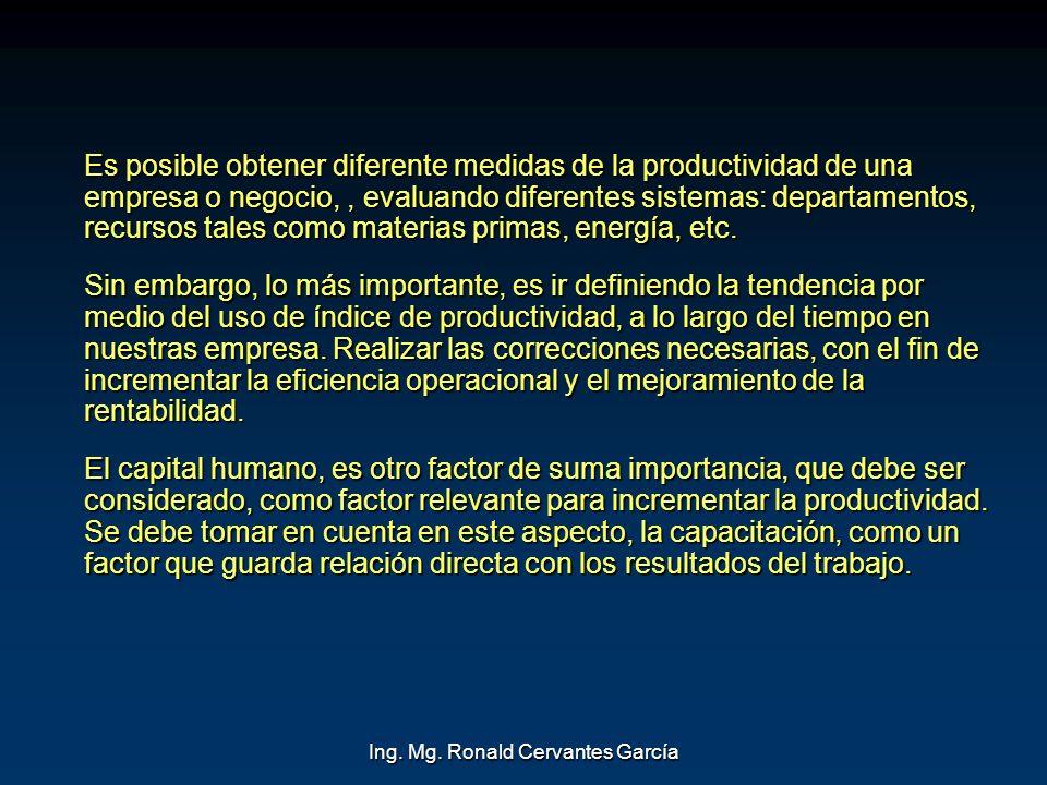 Ing. Mg. Ronald Cervantes García Es posible obtener diferente medidas de la productividad de una empresa o negocio,, evaluando diferentes sistemas: de