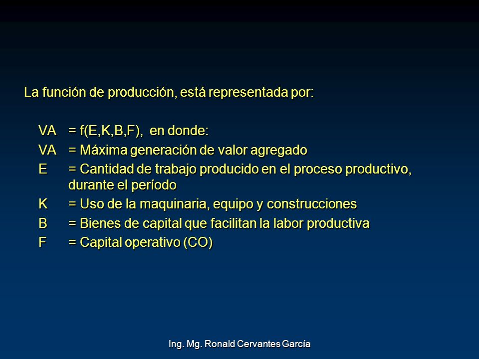 Ing. Mg. Ronald Cervantes García La función de producción, está representada por: La función de producción, está representada por: VA = f(E,K,B,F), en