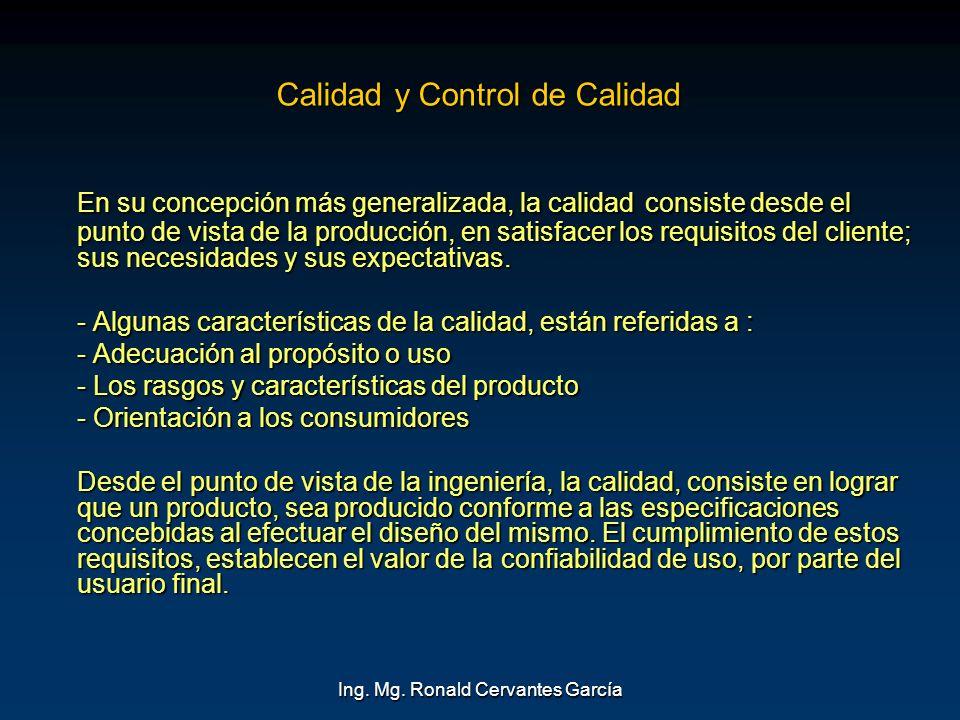 Ing. Mg. Ronald Cervantes García Calidad y Control de Calidad En su concepción más generalizada, la calidad consiste desde el punto de vista de la pro