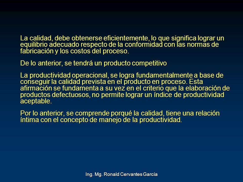 Ing. Mg. Ronald Cervantes García La calidad, debe obtenerse eficientemente, lo que significa lograr un equilibrio adecuado respecto de la conformidad